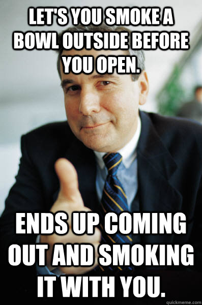 lets you smoke a bowl outside before you open ends up comi - Good Guy Boss