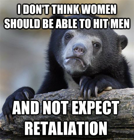 i dont think women should be able to hit men and not expect - Confession Bear