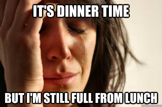 its dinner time but im still full from lunch - First World Problems