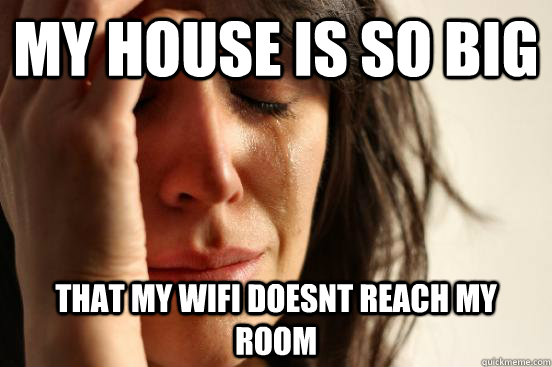 my house is so big that my wifi doesnt reach my room - First World Problems