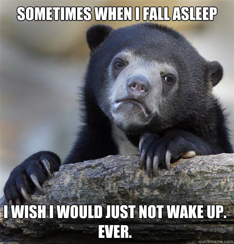 sometimes when i fall asleep i wish i would just not wake up - Confession Bear