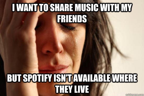 i want to share music with my friends but spotify isnt avai - First World Problems