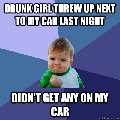 drunk girl threw up next to my car last night didnt get any - Success Kid