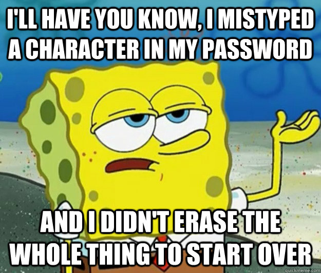 ill have you know i mistyped a character in my password an - Tough Spongebob