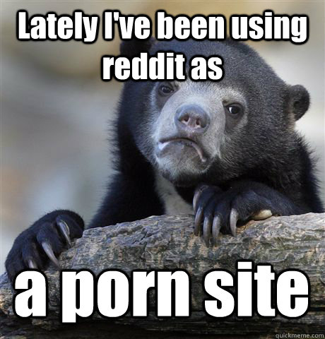 lately ive been using reddit as a porn site - Confession Bear