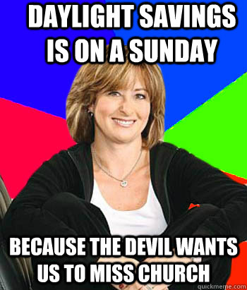 daylight savings is on a sunday because the devil wants us t - Sheltering Suburban Mom