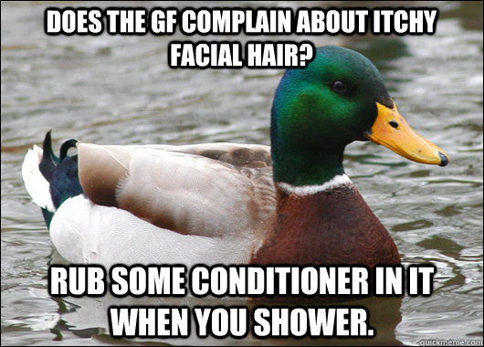 does the gf complain about itchy facial hair rub some condi - Actual Advice Mallard