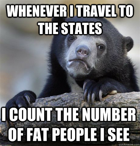 whenever i travel to the states i count the number of fat pe - Confession Bear