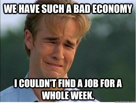 we have such a bad economy i couldnt find a job for a whole - 1990s Problems