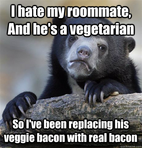 i hate my roommate and hes a vegetarian so ive been repl - Confession Bear