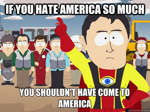if you hate america so much you shouldnt have come to ameri - Captain Hindsight