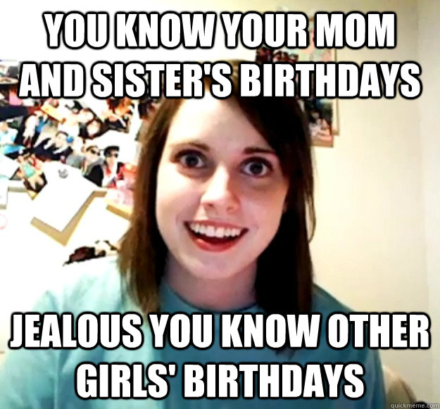 you know your mom and sisters birthdays jealous you know ot - Overly Attached Girlfriend