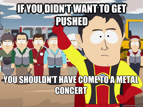 if you didnt want to get pushed you shouldnt have come to  - Captain Hindsight