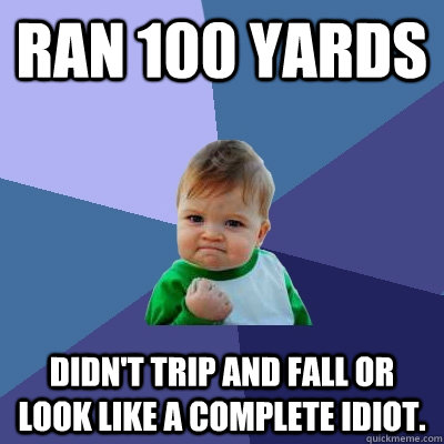 ran 100 yards didnt trip and fall or look like a complete i - Success Kid