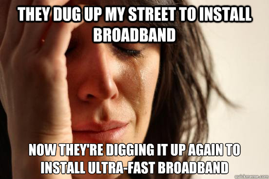they dug up my street to install broadband now theyre diggi - First World Problems