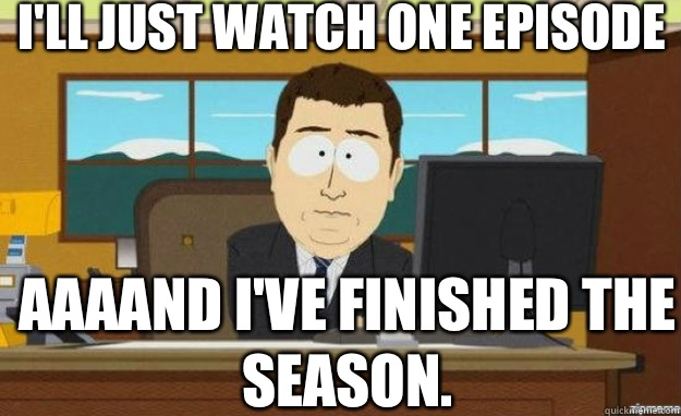 Ill just watch one episode AAAAND Ive finished the season - aaaand its gone