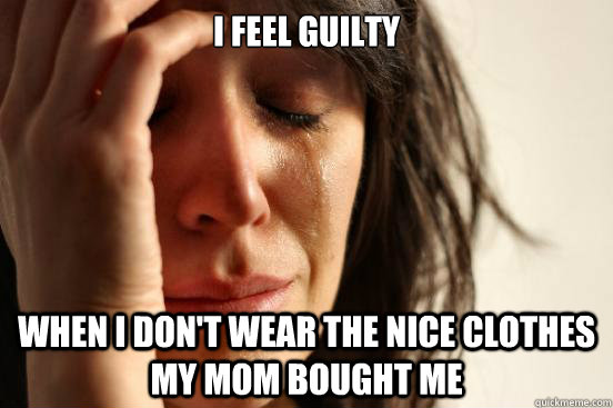 i feel guilty when i dont wear the nice clothes my mom boug - First World Problems