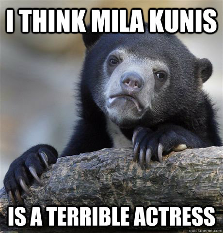 i think mila kunis is a terrible actress - confessionbear