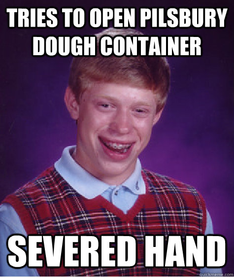 tries to open pilsbury dough container severed hand - Bad Luck Brian