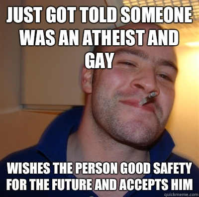 Just got told someone was an Atheist and gay Wishes the pers - GoodGuyGreg