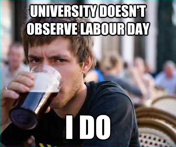 university doesnt observe labour day i do - Lazy College Senior