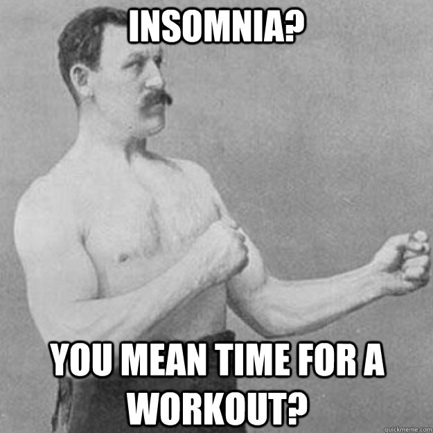 insomnia you mean time for a workout - overly manly man