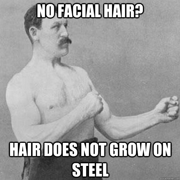 no facial hair hair does not grow on steel - overly manly man