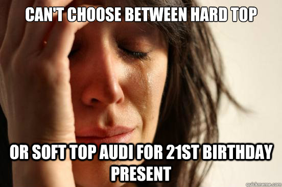 cant choose between hard top or soft top audi for 21st birt - First World Problems