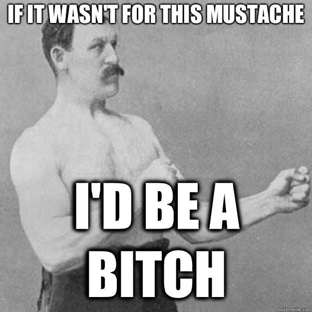If it wasnt for this mustache Id be a bitch - overly manly man