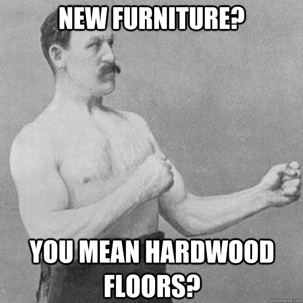 new furniture you mean hardwood floors - overly manly man