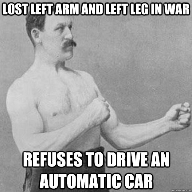 lost left arm and left leg in war refuses to drive an automa - overly manly man