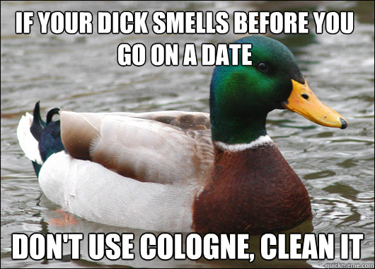 if your dick smells before you go on a date dont use cologn - Actual Advice Mallard