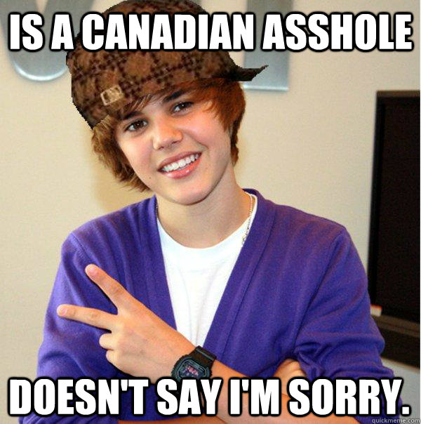 is a canadian asshole doesnt say im sorry - Scumbag Beiber