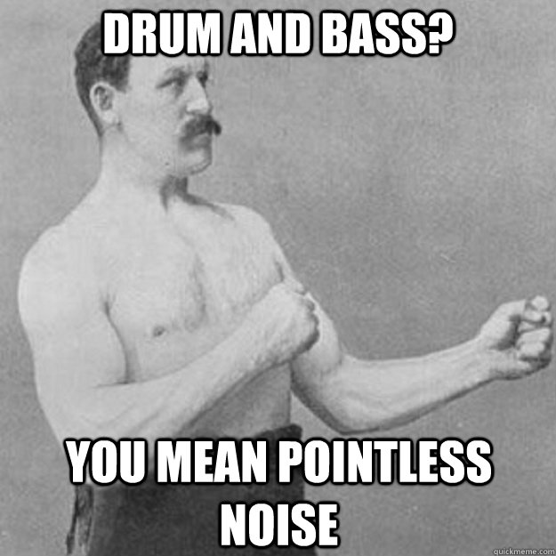 drum and bass you mean pointless noise - overly manly man