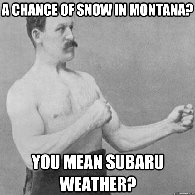 a chance of snow in montana you mean subaru weather - overly manly man