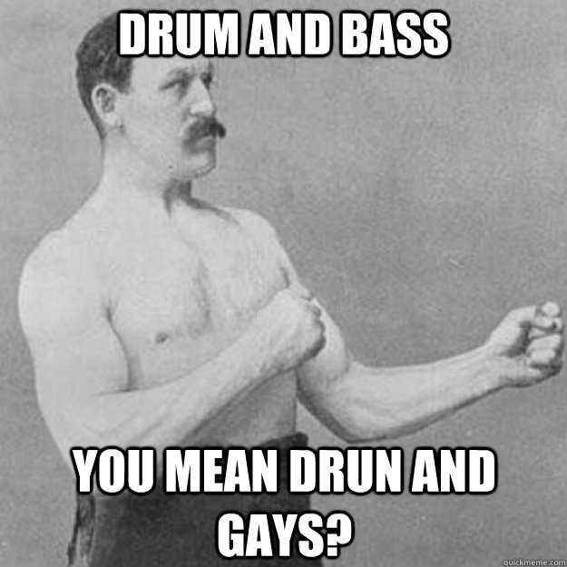 drum and bass you mean drun and gays - overly manly man