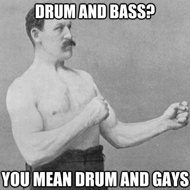 drum and bass you mean drum and gays - overly manly man