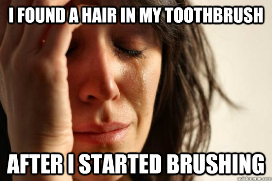 i found a hair in my toothbrush after i started brushing - First World Problems