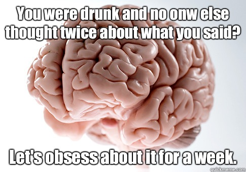 You were drunk and no onw else thought twice about what you  - Scumbag Brain