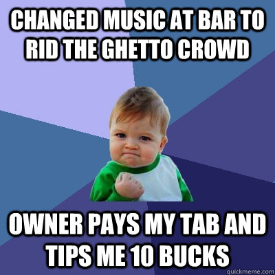 changed music at bar to rid the ghetto crowd owner pays my t - Success Kid