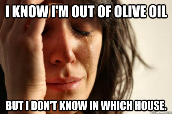 i know im out of olive oil but i dont know in which house - First World Problems