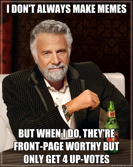 i dont always make memes but when i do theyre frontpage  - Dos Equis man