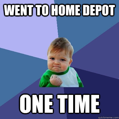 went to home depot one time - Success Kid