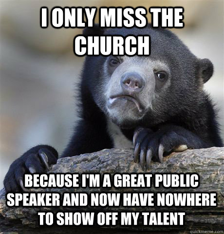 i only miss the church because im a great public speaker an - Confession Bear