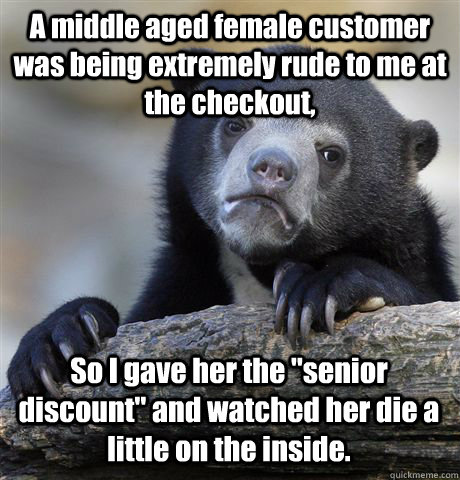 a middle aged female customer was being extremely rude to me - Confession Bear