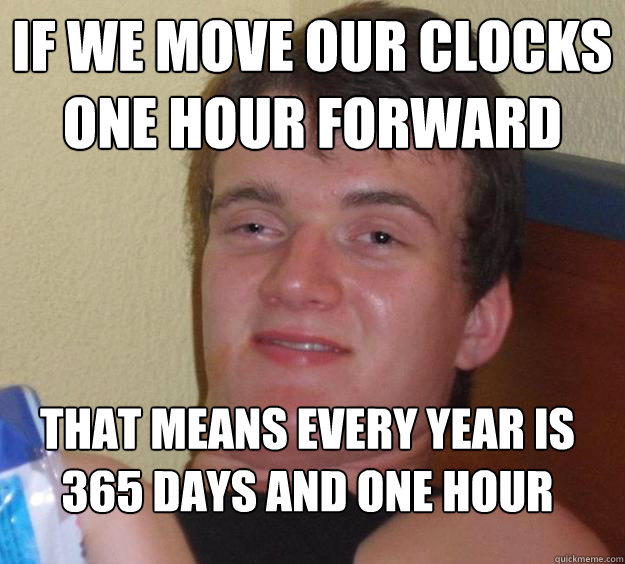 if we move our clocks one hour forward that means every year - 10 Guy