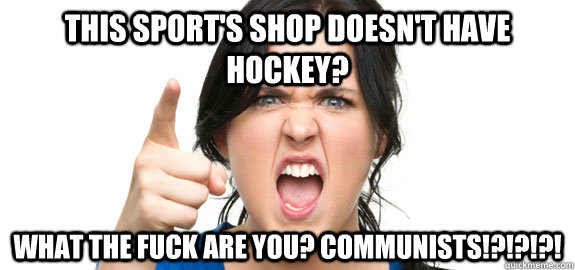 this sports shop doesnt have hockey what the fuck are you - Angry Customer
