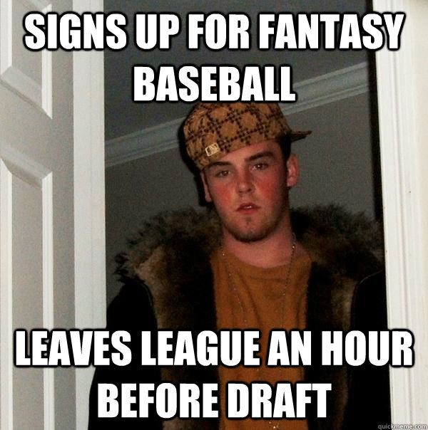 signs up for fantasy baseball leaves league an hour before d - Scumbag Steve