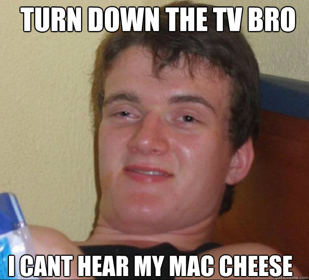 turn down the tv bro i cant hear my mac cheese - 10guy