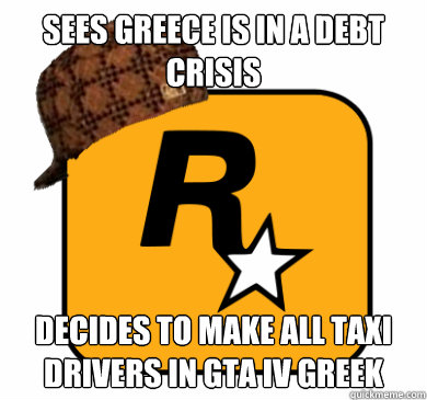 sees greece is in a debt crisis decides to make all taxi dri - Scumbag Rockstar Games